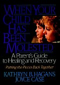 When Your Child Has Been Molested: A Parent's Guide to Healing and Recovery