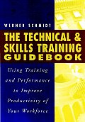 The Technical & Skills Training Guidebook: Using Training and Performance to Improve Productivity to Your Workforce with CDROM