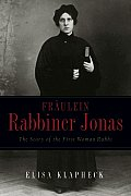 Frdulein Rabbiner Jonas: The Story of the First Woman Rabbi