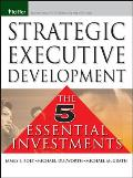 Strategic Executive Development: The Five Essential Investments (Pfeiffer Essential Resources for Training and HR Professiona)