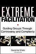 Extreme Facilitation Guiding Groups Through Controversy & Complexity