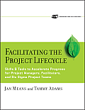 Facilitating the Project Lifecycle: The Skills & Tools to Accelerate Progress for Project Managers, Facilitators, and Six SIGMA Project Teams [With CD