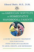 The American Institute of Homeopathy Handbook for Parents: A Guide to Healthy Treatment for Everything from Colds and Allergies to ADHD, Obesity, and