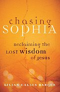 Chasing Sophia: Reclaiming the Lost Wisdom of Jesus