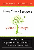 First-Time Leaders of Small Groups: How to Create High Performing Committees, Task Forces, Clubs, and Boards