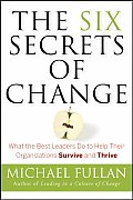 Six Secrets of Change What the Best Leaders Do to Help Their Organizations Survive & Thrive