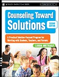 Counseling Toward Solutions A Practical Solution Focused Program for Working with Students Teachers & Parents