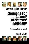 Where Is God in All This?: Sermons for Advent/Christmas/Epiphany: First Lesson Texts for Cycle C