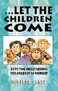 Let the Children Come: Fifty-Two Object Lessons for Children in Worship