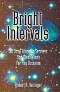 Bright Intervals: 40 Brief Worship Services and Meditations for Any Occasion
