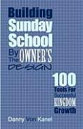 Building Sunday School by the Owner's Design: 100 Tools for Successful Kingdom Growth