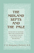 The Midland Septs and the Pale: An Account of the Early Septs and Later Settlers of the King's County and of Life in the English Pale: An Account of t