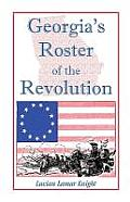 Georgia's Roster of the Revolution: Containing a List of the State's Defenders; Officers and Men; Soldiers and Sailors; Partisans and Regulars; Whethe