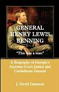 General Henry Lewis Benning: This Was a Man, a Biography of Georgia's Supreme Court Justice and Confederate General