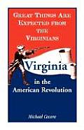 Great Things Are Expected from the Virginians: Virginia in the American Revolution