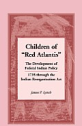 Children of Red Atlantis: The Development of Federal Indian Policy 1735 Through the Indian Reorganization ACT.