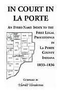 In Court in La Porte: An Every-Name Index to the First Legal Proceedings in La Porte County, Indiana, 1833-1836, Including Some Cases Heard