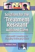 Solutions for the Treatment-Resistant Addicted Client: Therapeutic Techniques for Engaging Challenging Clients
