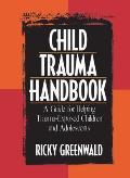 Child Trauma Handbook A Guide for Helping Trauma Exposed Children & Adolescents
