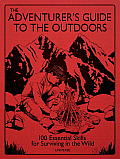 Adventurers Guide to the Outdoors 100 Essential Skills for Surviving in the Wild