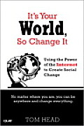 Its Your World So Change It Using the Power of the Internet to Create Social Change