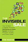 The Invisible Sale: How to Build a Digitally Powered Marketing and Sales System to Better Prospect, Qualify and Close Leads