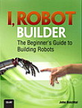 I, Robot Builder: The Beginner's Guide to Building Robots