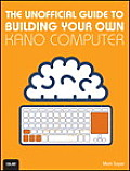 The Unofficial Guide to Building Your Own Kano Computer: Building, Using, and Learning to Code Using the Kano Computer Kit