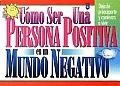 Como Ser una Persona Positiva en un Mundo Negativo: How To Be An Up Person In A Down World
