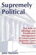 Supremely Political: The Role of Ideology and Presidential Management in Unsuccessful Supreme Court Nominations (Suny Series in Ethical Theory)