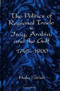 The Politics of Regional Trade in Iraq, Arabia and the Gulf: 1745-1900 (Suny Series, Social & Economic History of the Middle East)