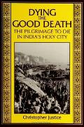 Dying the Good Death The Pilgrimage to Die in Indias Holy City