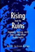 Rising from the Ruins: Reason, Being, and the Good After Auschwitz