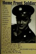 Home Front Soldier: The Story of a GI and His Italian American Family During World War II