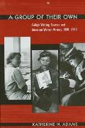 Group of Their Own a: College Writing Courses and American Women Writers, 1880-1940