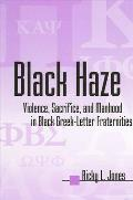 Black Haze: Violence, Sacrifice, and Manhood in Black Greek-Letter Fraternities