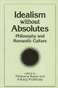 Idealism Without Absolutes: Philosophy and Romantic Culture