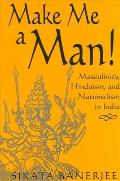 Make Me a Man Masculinity Hinduism & Nationalism in India