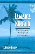 Jamaica Kincaid: Writing Memory, Writing Back to the Mother