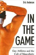 In the Game Gay Athletes & the Cult of Masculinity