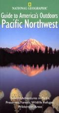 National Geographic Guides to America's Outdoors: Pacific Northwest: Nature Adventures in Parks, Preserves, Forests, Wildlife Refuges, Wilderness Area (National Geographic Guide to America's Outdoors