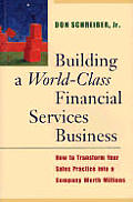 Building a World Class Financial Services Business How to Transform Your Sales Practice Into a Company Worth Millions