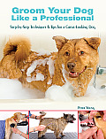 Groom Your Dog Like a Professional: Step-By-Step Techniques & Tips for a Great-Looking Dog