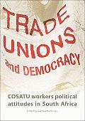 Trade Unions and Democracy: Cosatu Workers' Political Attitudes in South Africa