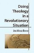 Doing Theology In A Revolutionary Situat