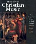 Story of Christian Music From Gregorian Chant to Black Gospel an Authoritative Illustrated Guide to All the Major Traditions of Music for Wors
