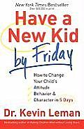 Have a New Kid by Friday How to Change Your Childs Attitude Behavior & Character in 5 Days
