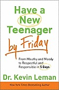 Have a New Teenager by Friday From Mouthy & Moody to Respectful & Responsible in 5 Days