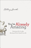 Youre Already Amazing Embracing Who You Are Becoming All God Created You to Be