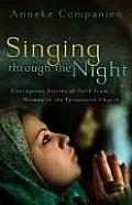Singing Through the Night Courageous Stories of Faith from Women in the Persecuted Church